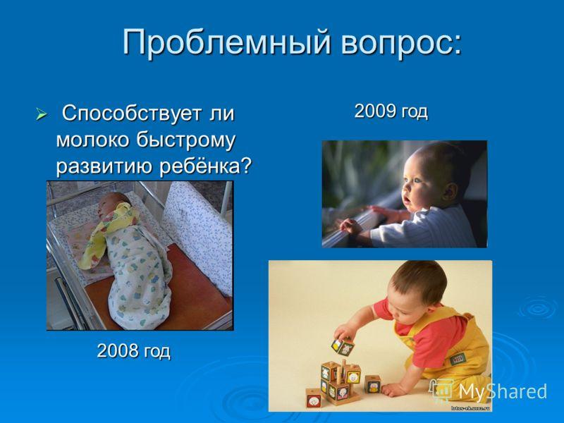 Проблемный вопрос: Способствует ли молоко быстрому развитию ребёнка? Способствует ли молоко быстрому развитию ребёнка? 2008 год 2009 год