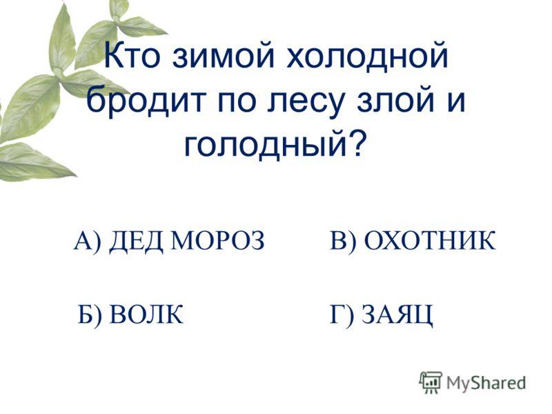 Кто зимой холодной бродит по лесу злой и голодный? А) ДЕД МОРОЗ Б) ВОЛК В) ОХОТНИК Г) ЗАЯЦ