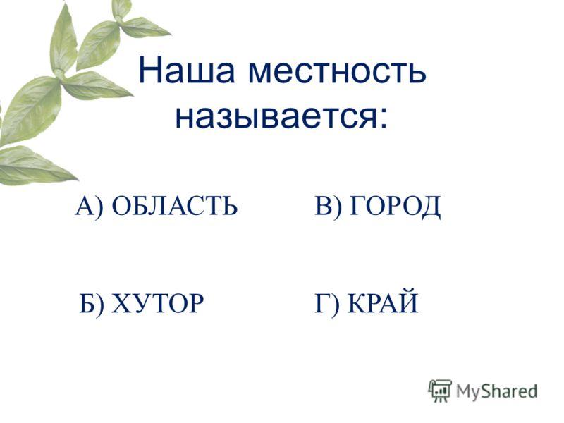 Наша местность называется: А) ОБЛАСТЬ Б) ХУТОР В) ГОРОД Г) КРАЙ