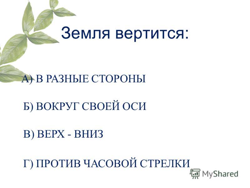 Земля вертится: А) В РАЗНЫЕ СТОРОНЫ Б) ВОКРУГ СВОЕЙ ОСИ В) ВЕРХ - ВНИЗ Г) ПРОТИВ ЧАСОВОЙ СТРЕЛКИ
