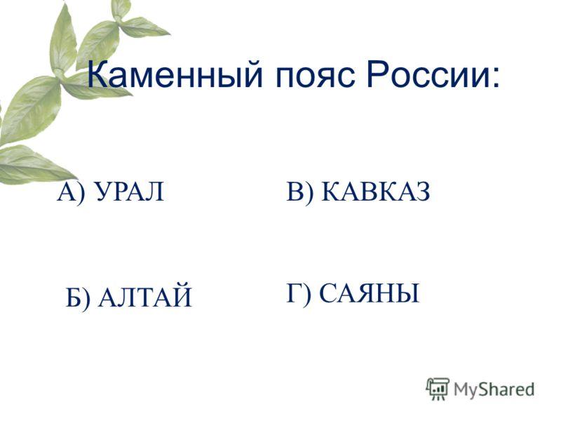 Каменный пояс России: А) УРАЛ Б) АЛТАЙ В) КАВКАЗ Г) САЯНЫ
