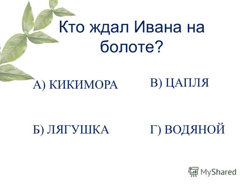 Кто ждал Ивана на болоте? А) КИКИМОРА Б) ЛЯГУШКА В) ЦАПЛЯ Г) ВОДЯНОЙ