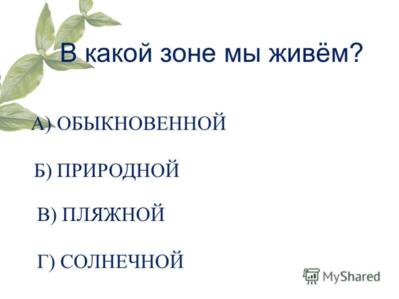 В какой зоне мы живём? А) ОБЫКНОВЕННОЙ Б) ПРИРОДНОЙ В) ПЛЯЖНОЙ Г) СОЛНЕЧНОЙ