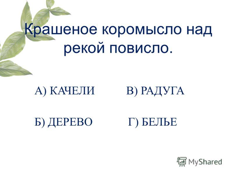 Крашеное коромысло над рекой повисло. А) КАЧЕЛИ Б) ДЕРЕВО В) РАДУГА Г) БЕЛЬЕ