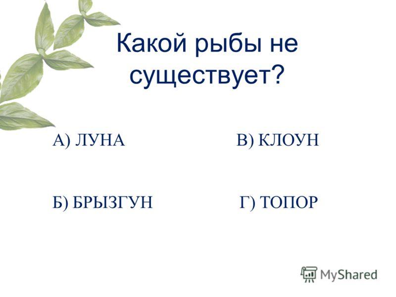 Какой рыбы не существует? А) ЛУНА Б) БРЫЗГУН В) КЛОУН Г) ТОПОР