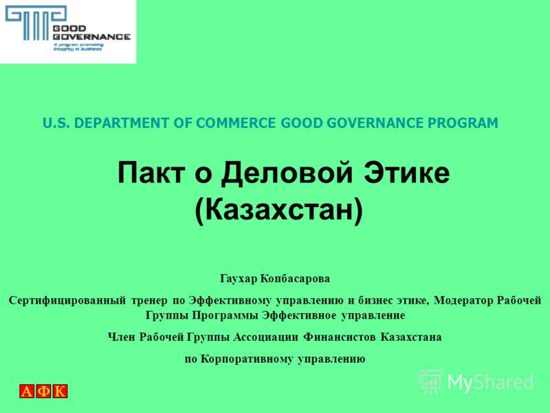 АФК Пакт о Деловой Этике (Казахстан) Гаухар Копбасарова Сертифицированный тренер по Эффективному управлению и бизнес этике, Модератор Рабочей Группы Программы Эффективное управление Член Рабочей Группы Ассоциации Финансистов Казахстана по Корпоративн
