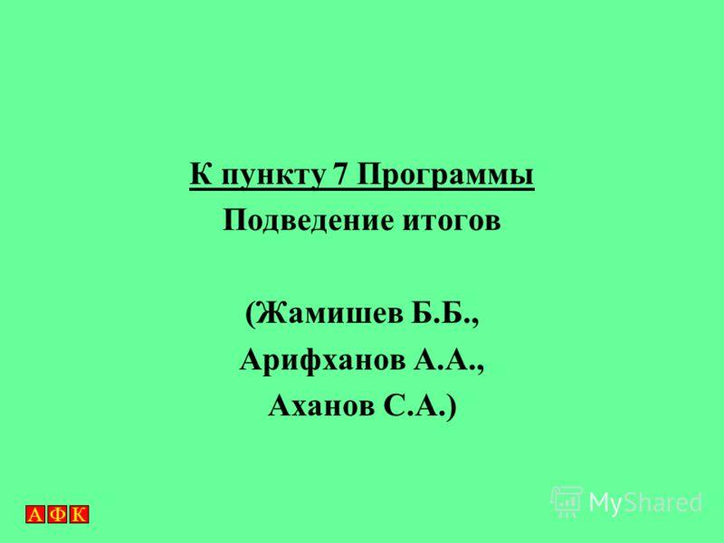 АФКАФК К пункту 7 Программы Подведение итогов (Жамишев Б.Б., Арифханов А.А., Аханов С.А.)