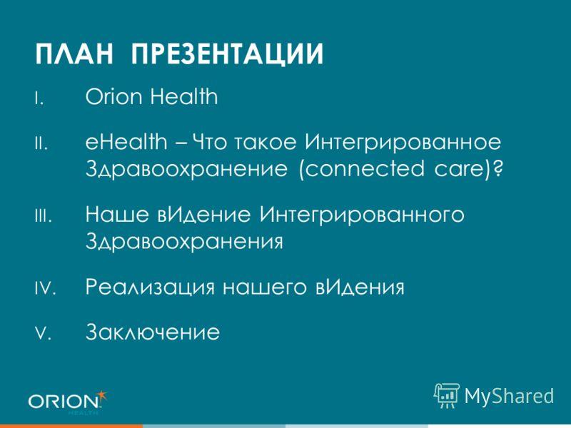 ПЛАН ПРЕЗЕНТАЦИИ I. Orion Health II. eHealth – Что такое Интегрированное Здравоохранение (connected care)? III. Наше вИдение Интегрированного Здравоохранения IV. Реализация нашего вИдения V. Заключение