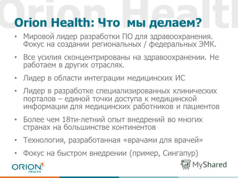Orion Health Orion Health: Что мы делаем? Мировой лидер разработки ПО для здравоохранения. Фокус на создании региональных / федеральных ЭМК. Все усилия сконцентрированы на здравоохранении. Не работаем в других отраслях. Лидер в области интеграции мед