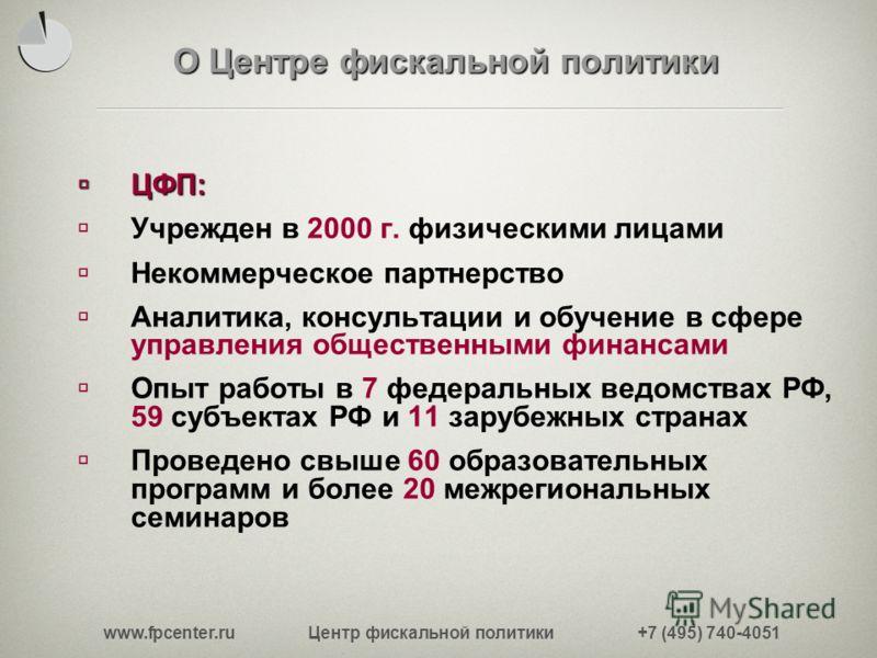 www.fpcenter.ru Центр фискальной политики +7 (495) 740-4051 О Центре фискальной политики ЦФП: ЦФП: Учрежден в 2000 г. физическими лицами Некоммерческое партнерство Аналитика, консультации и обучение в сфере управления общественными финансами Опыт раб