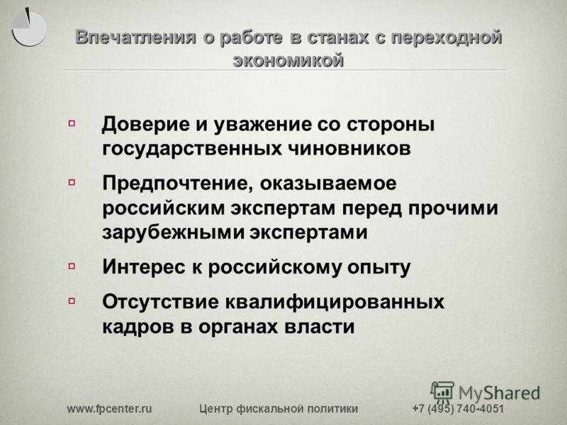 www.fpcenter.ru Центр фискальной политики +7 (495) 740-4051 Впечатления о работе в станах с переходной экономикой Доверие и уважение со стороны государственных чиновников Предпочтение, оказываемое российским экспертам перед прочими зарубежными экспер