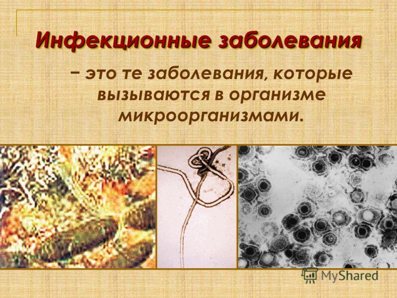 Инфекционные заболевания это те заболевания, которые вызываются в организме микроорганизмами.