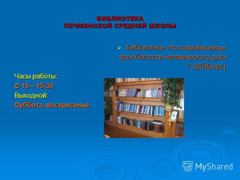 БИБЛИОТЕКА ПЕЧМЕНСКОЙ СРЕДНЕЙ ШКОЛЫ Библиотеки- это сокровищницы Библиотеки- это сокровищницы всех богатств человеческого духа всех богатств человеческого духаГ.ЛЕЙБНИЦ Часы работы: С 10 – 15-30 Выходной: Суббота, воскресенье