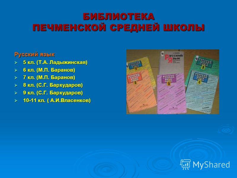 БИБЛИОТЕКА ПЕЧМЕНСКОЙ СРЕДНЕЙ ШКОЛЫ Русский язык 5 кл. (Т.А. Ладыжинская) 5 кл. (Т.А. Ладыжинская) 6 кл. (М.П. Баранов) 6 кл. (М.П. Баранов) 7 кл. (М.П. Баранов) 7 кл. (М.П. Баранов) 8 кл. (С.Г. Бархударов) 8 кл. (С.Г. Бархударов) 9 кл. (С.Г. Бархуда