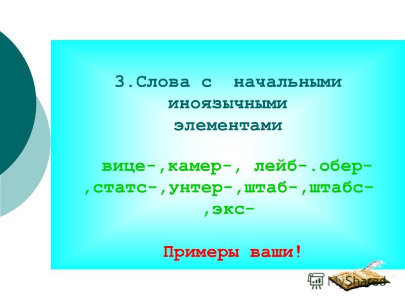 3.Слова с начальными иноязычными элементами вице-,камер-, лейб-.обер-,статс-,унтер-,штаб-,штабс-,экс- Примеры ваши!