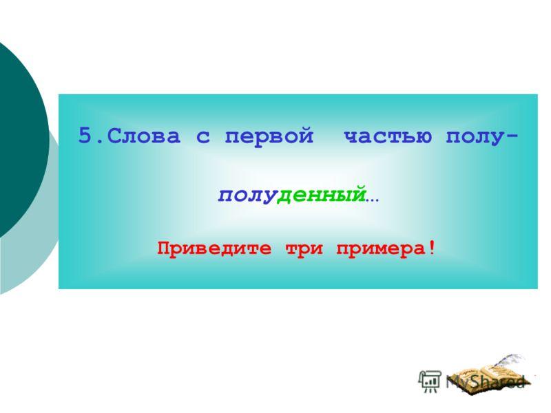 5.Слова с первой частью полу- полуденный… Приведите три примера!