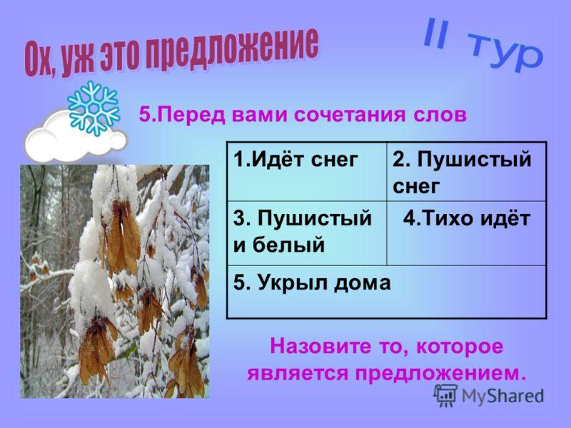 5.Перед вами сочетания слов 1.Идёт снег2. Пушистый снег 3. Пушистый и белый 4.Тихо идёт 5. Укрыл дома Назовите то, которое является предложением.
