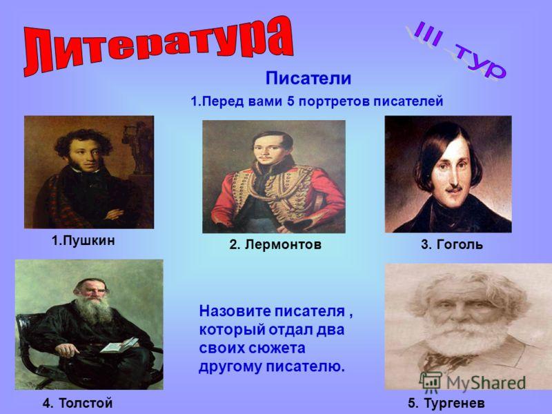 Писатели 1.Перед вами 5 портретов писателей 1.Пушкин 2. Лермонтов3. Гоголь 4. Толстой5. Тургенев Назовите писателя, который отдал два своих сюжета другому писателю.