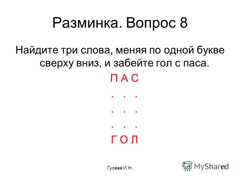 Разминка. Вопрос 8 Найдите три слова, меняя по одной букве сверху вниз, и забейте гол с паса. П А С... Г О Л Гусева И.Н.11