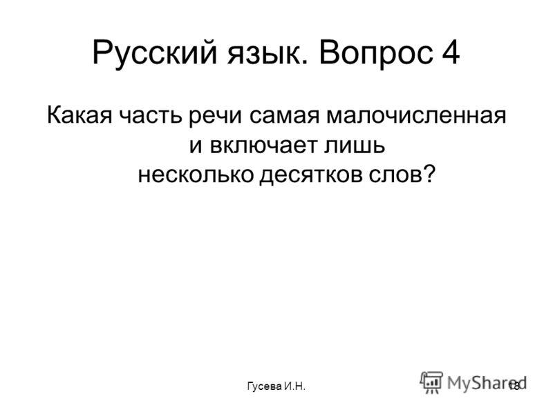 Русский язык. Вопрос 4 Какая часть речи самая малочисленная и включает лишь несколько десятков слов? Гусева И.Н.18