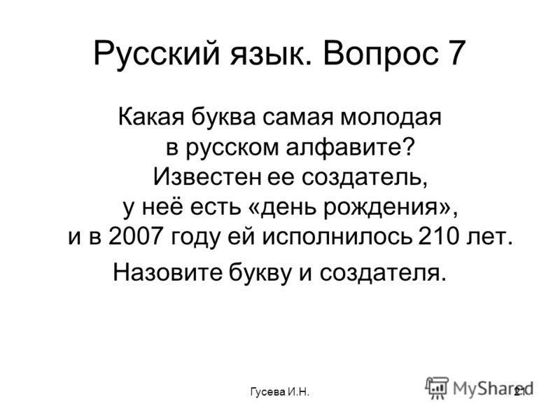 Русский язык. Вопрос 7 Какая буква самая молодая в русском алфавите? Известен ее создатель, у неё есть «день рождения», и в 2007 году ей исполнилось 210 лет. Назовите букву и создателя. Гусева И.Н.21