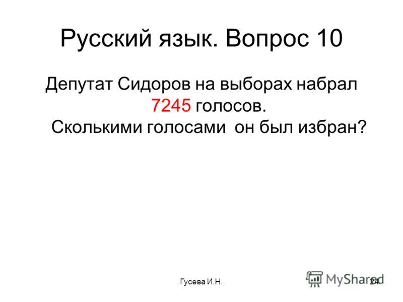 Русский язык. Вопрос 10 Депутат Сидоров на выборах набрал 7245 голосов. Сколькими голосами он был избран? Гусева И.Н.24