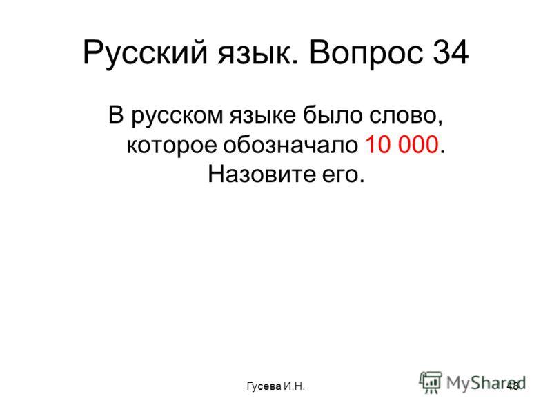 Русский язык. Вопрос 34 В русском языке было слово, которое обозначало 10 000. Назовите его. Гусева И.Н.48