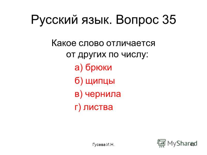 Русский язык. Вопрос 35 Какое слово отличается от других по числу: а) брюки б) щипцы в) чернила г) листва Гусева И.Н.49
