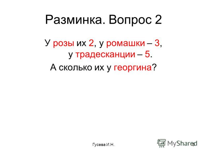 Разминка. Вопрос 2 У розы их 2, у ромашки – 3, у традесканции – 5. А сколько их у георгина? Гусева И.Н.5