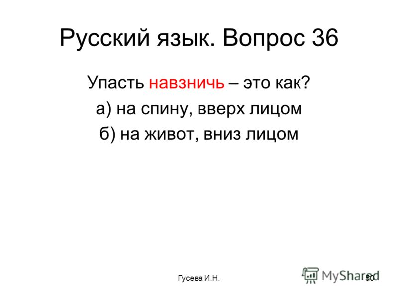 Русский язык. Вопрос 36 Упасть навзничь – это как? а) на спину, вверх лицом б) на живот, вниз лицом Гусева И.Н.50