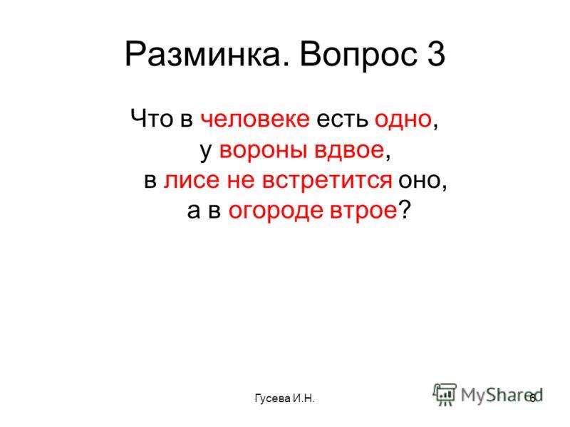 Разминка. Вопрос 3 Что в человеке есть одно, у вороны вдвое, в лисе не встретится оно, а в огороде втрое? Гусева И.Н.6