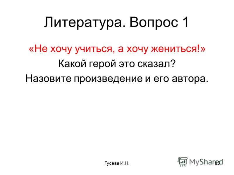 Литература. Вопрос 1 «Не хочу учиться, а хочу жениться!» Какой герой это сказал? Назовите произведение и его автора. Гусева И.Н.85