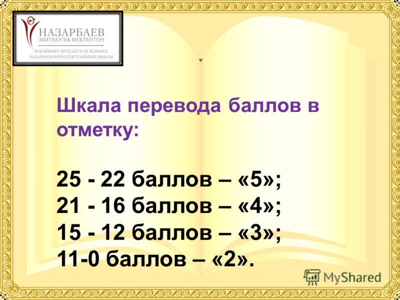 Шкала перевода баллов в отметку: 25 - 22 баллов – «5»; 21 - 16 баллов – «4»; 15 - 12 баллов – «3»; 11-0 баллов – «2».