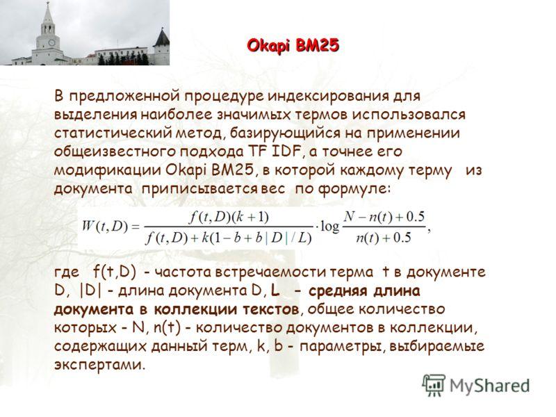 Okapi BM25 В предложенной процедуре индексирования для выделения наиболее значимых термов использовался статистический метод, базирующийся на применении общеизвестного подхода TF IDF, а точнее его модификации Okapi BM25, в которой каждому терму из до