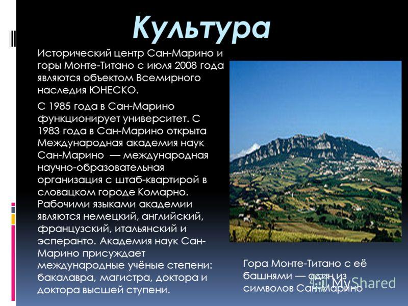 Культура Исторический центр Сан-Марино и горы Монте-Титано с июля 2008 года являются объектом Всемирного наследия ЮНЕСКО. С 1985 года в Сан-Марино функционирует университет. С 1983 года в Сан-Марино открыта Международная академия наук Сан-Марино межд