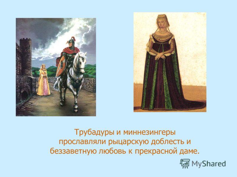 Трубадуры и миннезингеры прославляли рыцарскую доблесть и беззаветную любовь к прекрасной даме.