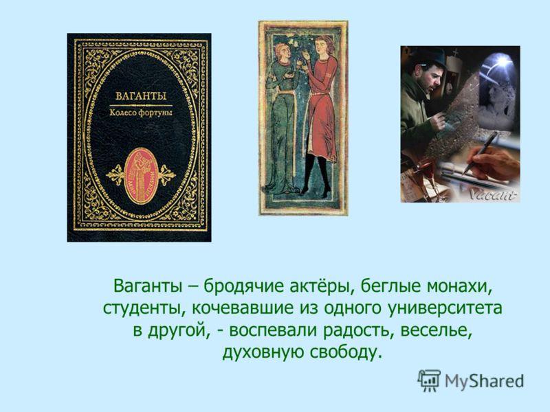 Ваганты – бродячие актёры, беглые монахи, студенты, кочевавшие из одного университета в другой, - воспевали радость, веселье, духовную свободу.