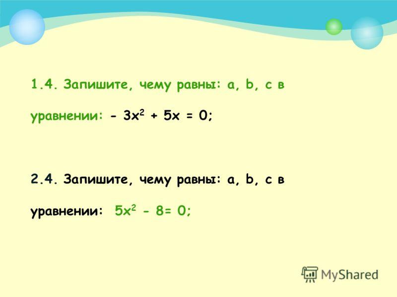 1.3. Запишите, чему равен второй коэффициент в уравнении: 2х 2 + х – 3 = 0; 2.3. Запишите, чему равен первый коэффициент в уравнении: -х 2 + 4х – 7 = 0;
