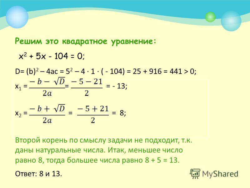 Пример 1 Произведение двух натуральных чисел, одно их которых на 5 больше другого, равно 104. Найдите эти числа. Пусть х – меньшее число, тогда (х + 5) – большее число. По условию задачи произведение этих чисел равно 104. Поэтому получаем уравнение:
