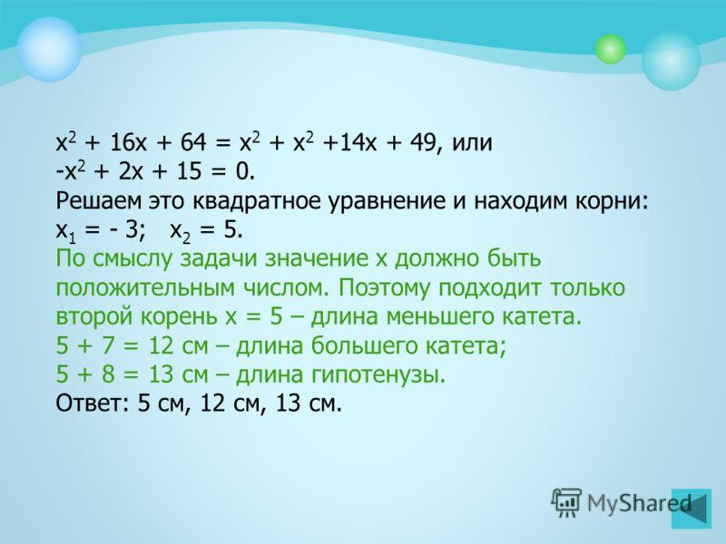 Пример 2 В прямоугольном треугольнике один катет больше другого на 7 см, а гипотенуза больше меньшего катета на 8 см. Найти стороны треугольника. Пусть х (см) – длина меньшего катета, тогда (х + 7) см – длина большего катета, (х + 8) см - длина гипот