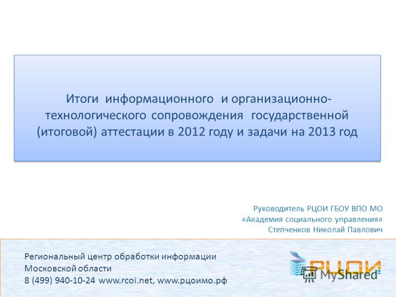 Региональный центр обработки информации Московской области 8 (499) 940-10-24 www.rcoi.net, www.рцоимо.рф Итоги информационного и организационно- технологического сопровождения государственной (итоговой) аттестации в 2012 году и задачи на 2013 год Рук