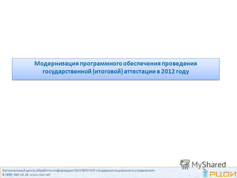 Региональный центр обработки информации ГБОУ ВПО МО «Академия социального управления» 8 (499) 940-10-24 www.rcoi.net Модернизация программного обеспечения проведения государственной (итоговой) аттестации в 2012 году