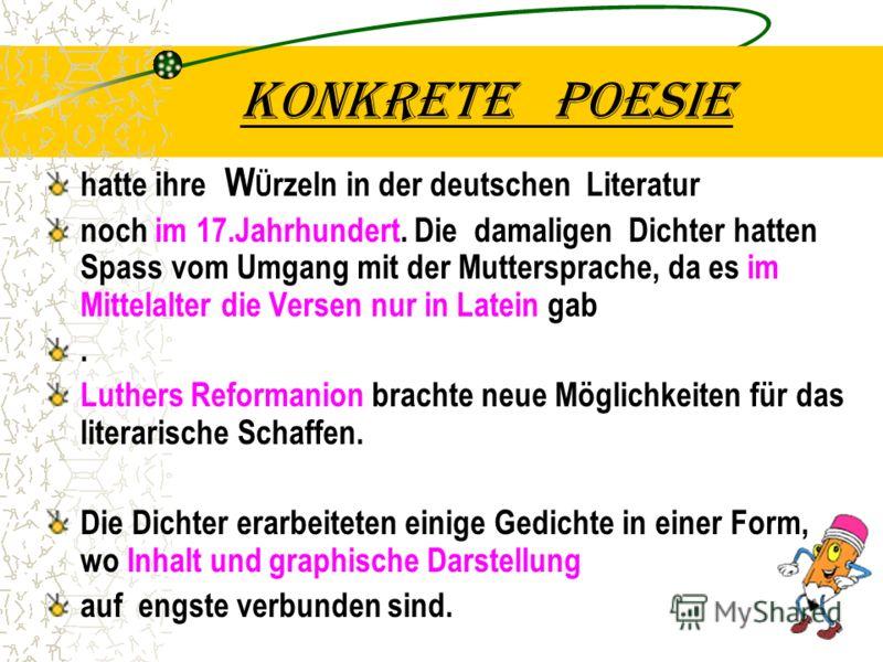 Konkrete poesie hatte ihre W Ü rzeln in der deutschen Literatur noch im 17.Jahrhundert. Die damaligen Dichter hatten Spass vom Umgang mit der Muttersprache, da es im Mittelalter die Versen nur in Latein gab. Luthers Reformanion brachte neue Möglichke