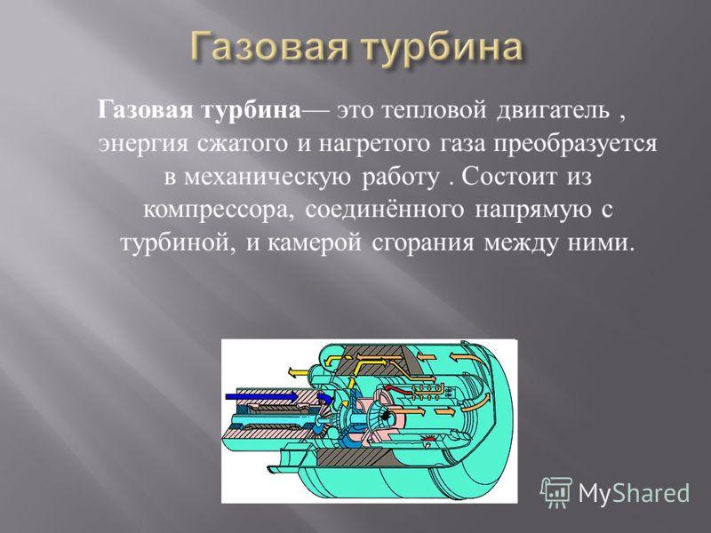 Газовая турбина это тепловой двигатель, энергия сжатого и нагретого газа преобразуется в механическую работу. Состоит из компрессора, соединённого напрямую с турбиной, и камерой сгорания между ними.