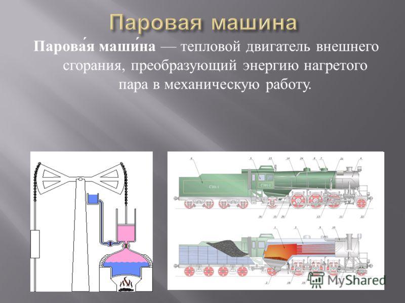 Паровая машина тепловой двигатель внешнего сгорания, преобразующий энергию нагретого пара в механическую работу.