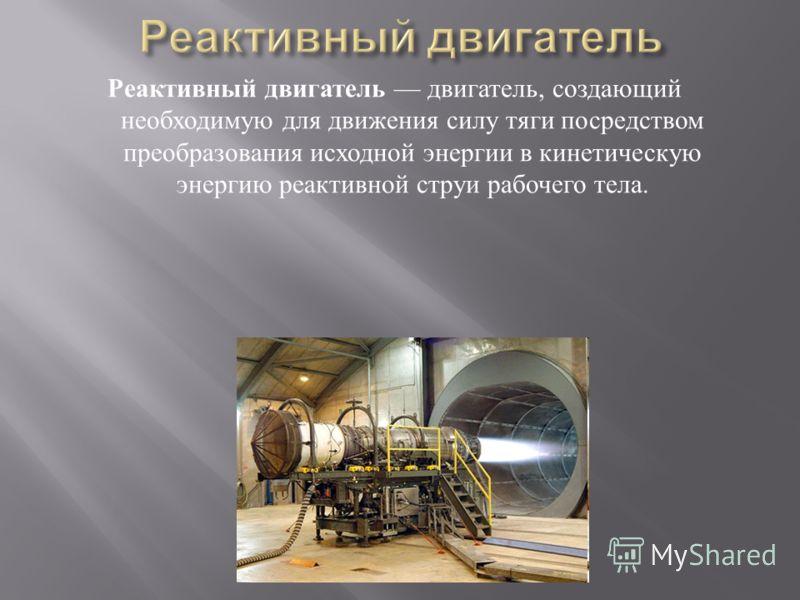 Реактивный двигатель двигатель, создающий необходимую для движения силу тяги посредством преобразования исходной энергии в кинетическую энергию реактивной струи рабочего тела.