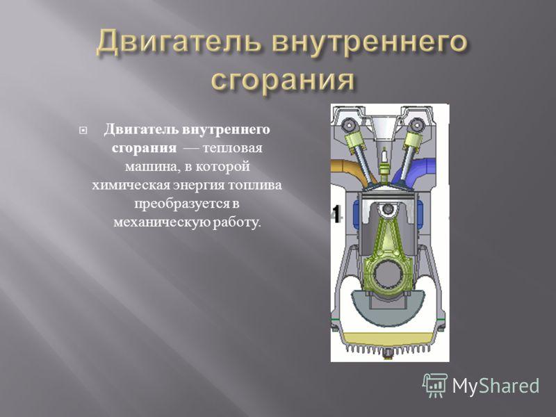 Двигатель внутреннего сгорания тепловая машина, в которой химическая энергия топлива преобразуется в механическую работу.