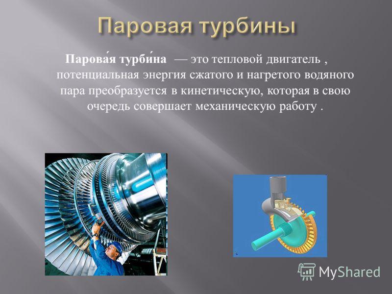 Паровая турбина это тепловой двигатель, потенциальная энергия сжатого и нагретого водяного пара преобразуется в кинетическую, которая в свою очередь совершает механическую работу.