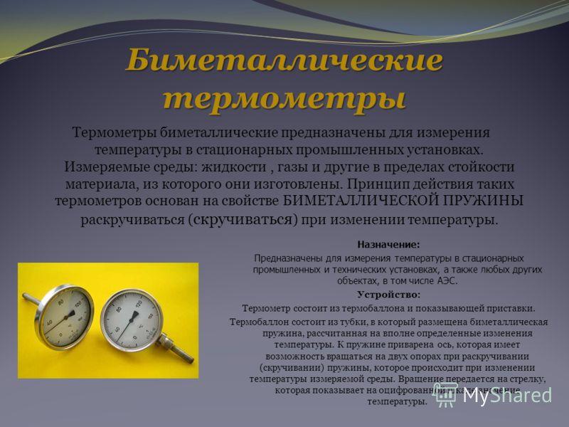 Биметаллические термометры Термометры биметаллические предназначены для измерения температуры в стационарных промышленных установках. Измеряемые среды: жидкости, газы и другие в пределах стойкости материала, из которого они изготовлены. Принцип дейст