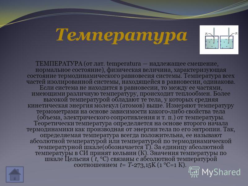 Температура ТЕМПЕРАТУРА (от лат. temperatura надлежащее смешение, нормальное состояние), физическая величина, характеризующая состояние термодинамического равновесия системы. Температура всех частей изолированной системы, находящейся в равновесии, од